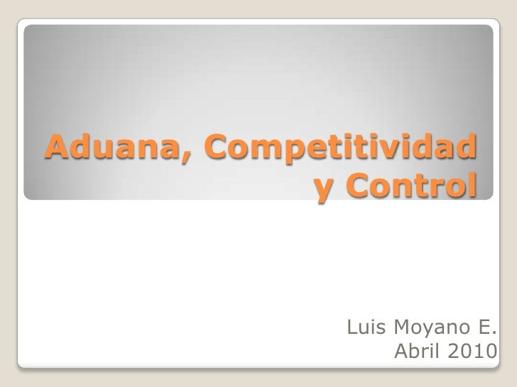 Aduana, Competitividad y Control<br /> Luis Moyano E.<br />Abril 2010<br />