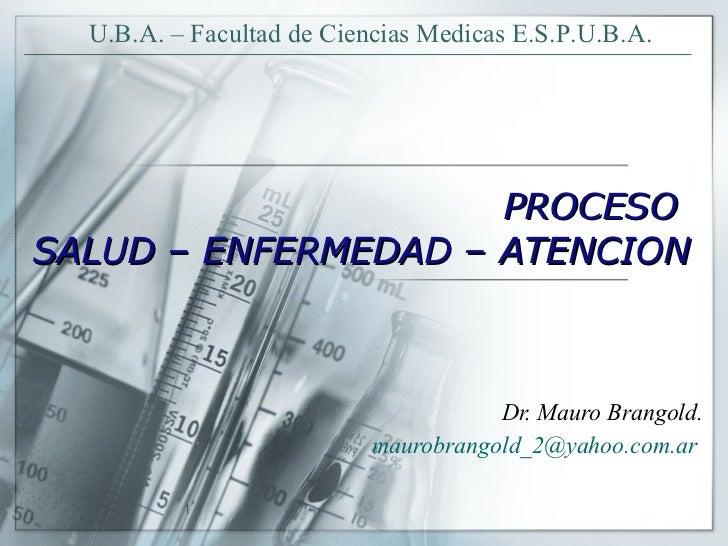 PROCESO  SALUD – ENFERMEDAD – ATENCION Dr. Mauro Brangold. [email_address]   U.B.A. – Facultad de Ciencias Medicas E.S.P.U...