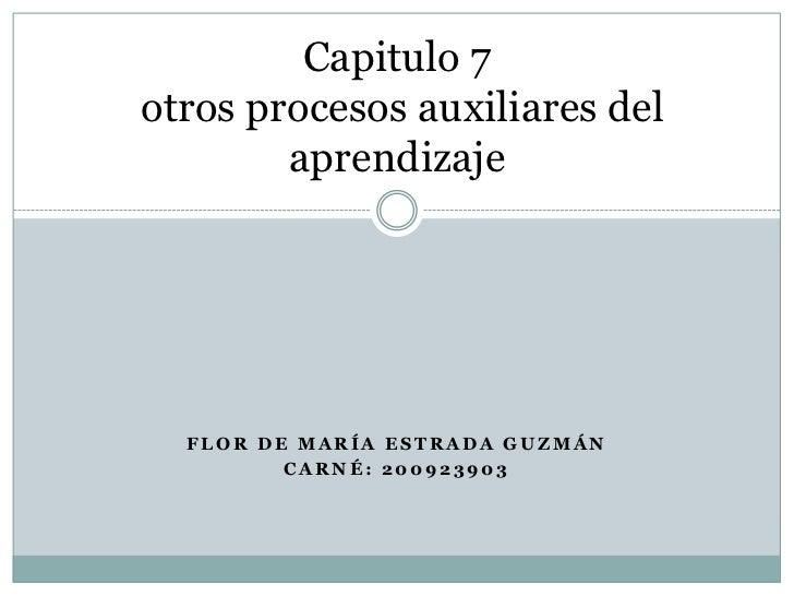 Flor de maría Estrada Guzmán<br />Carné: 200923903<br />Capitulo 7 otros procesos auxiliares del aprendizaje<br />