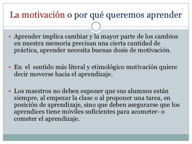 La motivación o por qué queremos aprender<br />Aprender implica cambiar y la mayor parte de los cambios en nuestra memoria...