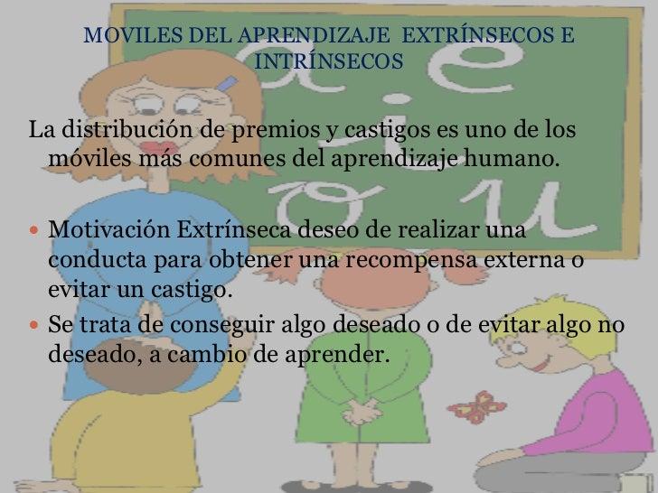 MOVILES DEL APRENDIZAJE  EXTRÍNSECOS E INTRÍNSECOS<br />La distribución de premios y castigos es uno de los móviles más co...