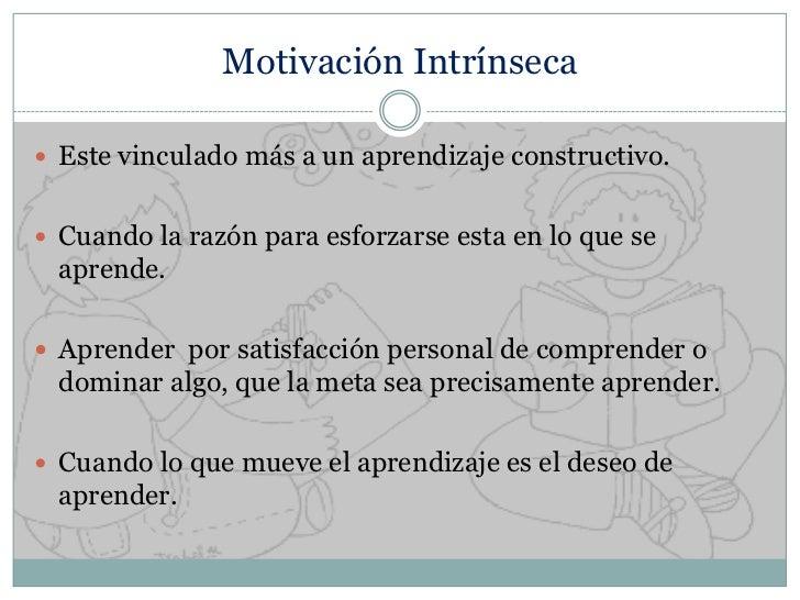 Motivación Intrínseca<br />Este vinculado más a un aprendizaje constructivo.<br />Cuando la razón para esforzarse esta en ...