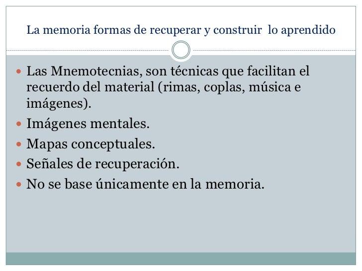 La memoria formas de recuperar y construir  lo aprendido<br />Las Mnemotecnias, son técnicas que facilitan el recuerdo del...