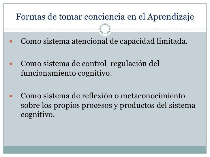 Formas de tomar conciencia en el Aprendizaje<br />Como sistema atencional de capacidad limitada.<br />Como sistema de cont...