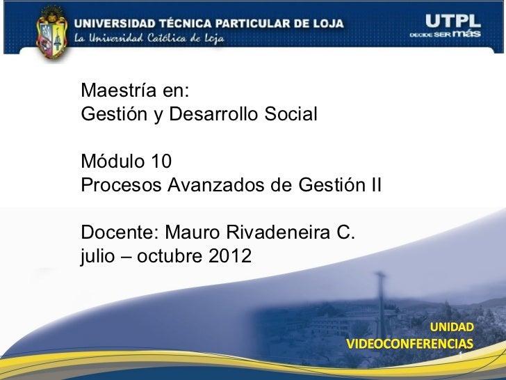 Maestría en:Gestión y Desarrollo SocialMódulo 10Procesos Avanzados de Gestión IIDocente: Mauro Rivadeneira C.julio – octub...