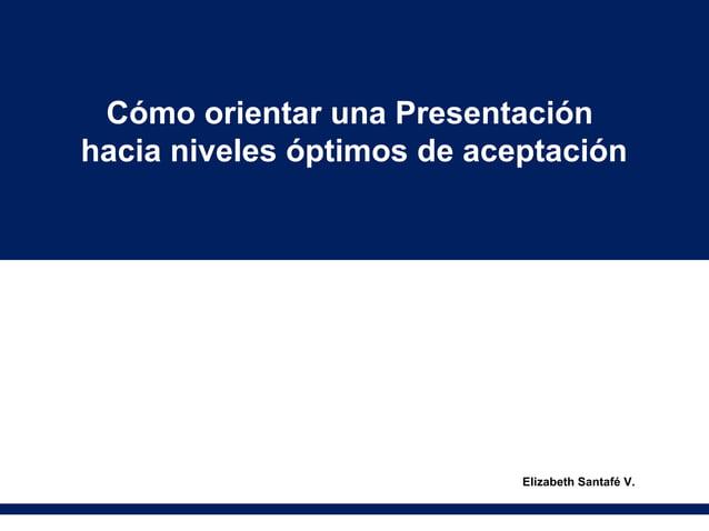 Cómo orientar una Presentaciónhacia niveles óptimos de aceptación                            Elizabeth Santafé V.