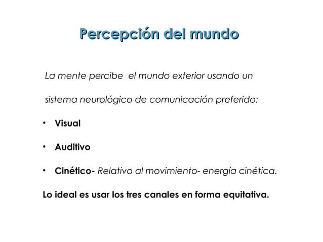 Percepción del mundoLa mente percibe el mundo exterior usando unsistema neurológico de comunicación preferido:•   Visual• ...