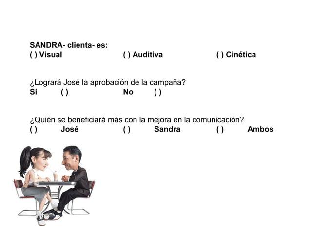 SANDRA- clienta- es:( ) Visual               ( ) Auditiva            ( ) Cinética¿Logrará José la aprobación de la campaña...