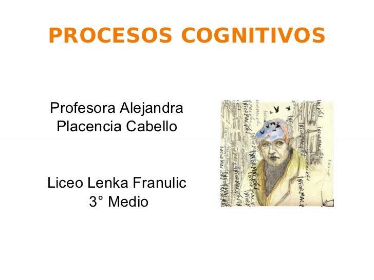 PROCESOS COGNITIVOS Profesora Alejandra Placencia Cabello Liceo Lenka Franulic 3° Medio