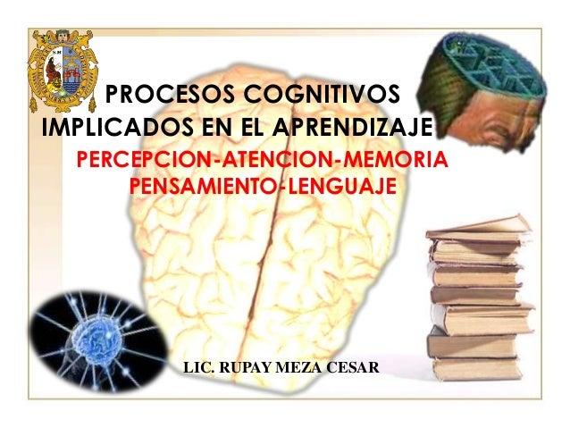 PROCESOS COGNITIVOS IMPLICADOS EN EL APRENDIZAJE PERCEPCION-ATENCION-MEMORIA PENSAMIENTO-LENGUAJE  LIC. RUPAY MEZA CESAR