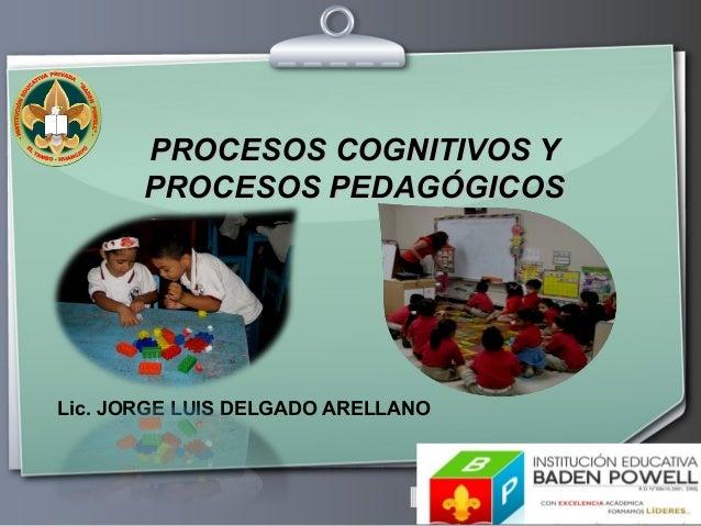 PROCESOS COGNITIVOS Y PROCESOS PEDAGÓGICOS  Lic. JORGE LUIS DELGADO ARELLANO  Ihr Logo