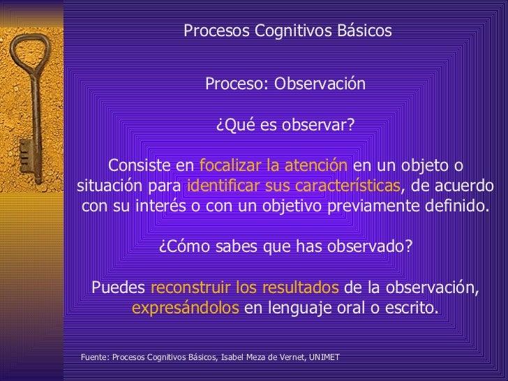 Procesos Cognitivos Básicos Proceso: Observación ¿Qué es observar? Consiste en  focalizar la atención  en un objeto o situ...