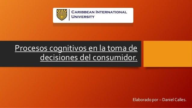Procesos cognitivos en la toma de decisiones del consumidor. Elaborado por – Daniel Calles.