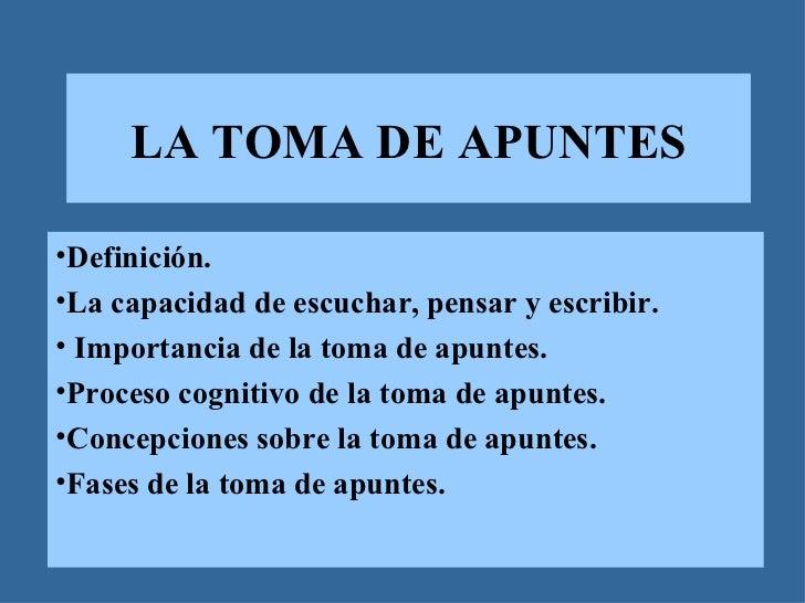 LA TOMA DE APUNTES•Definición.•La capacidad de escuchar, pensar y escribir.• Importancia de la toma de apuntes.•Proceso co...