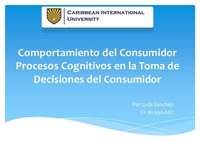 Comportamiento del Consumidor Procesos Cognitivos en la Toma de Decisiones del Consumidor Por Lyda Sánchez CI: 81.990.087