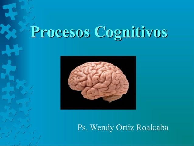 Procesos CognitivosProcesos Cognitivos Ps. Wendy Ortiz Roalcaba