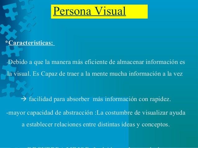 Persona Visual *Características: -Debido a que la manera más eficiente de almacenar información es la visual. Es Capaz de ...