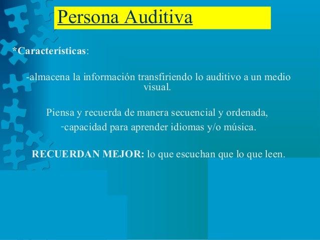 Persona Auditiva *Características: -almacena la información transfiriendo lo auditivo a un medio visual. Piensa y recuerda...