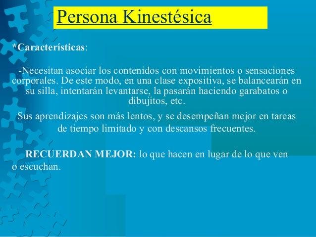 Persona Kinestésica *Características: -Necesitan asociar los contenidos con movimientos o sensaciones corporales. De este ...