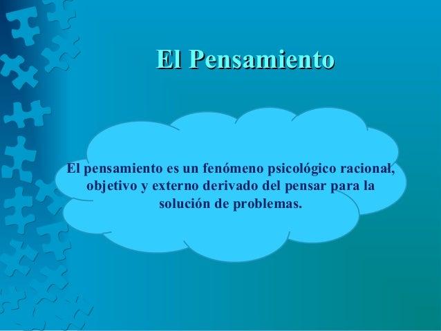 El PensamientoEl Pensamiento El pensamiento es un fenómeno psicológico racional, objetivo y externo derivado del pensar pa...