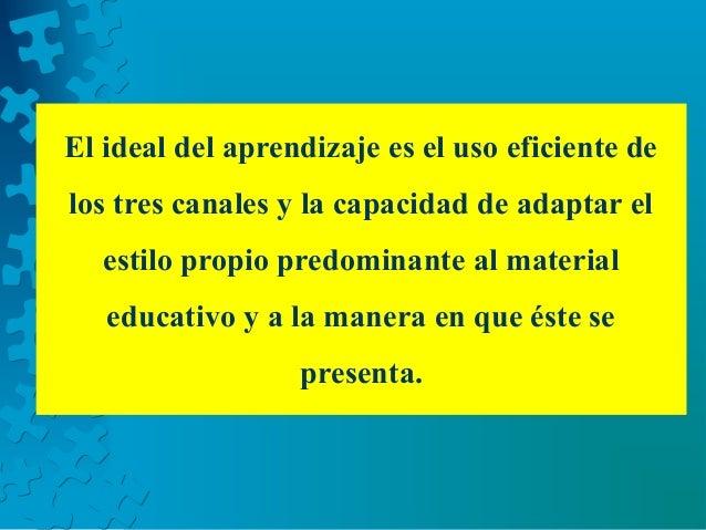 El ideal del aprendizaje es el uso eficiente de los tres canales y la capacidad de adaptar el estilo propio predominante a...