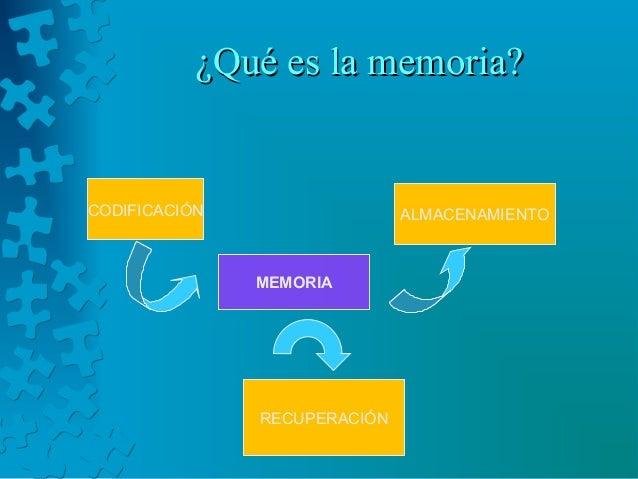 ¿Qué es la memoria?¿Qué es la memoria? MEMORIA CODIFICACIÓN ALMACENAMIENTO RECUPERACIÓN