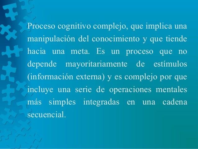 Proceso cognitivo complejo, que implica una manipulación del conocimiento y que tiende hacia una meta. Es un proceso que n...