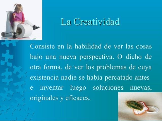 La CreatividadLa Creatividad Consiste en la habilidad de ver las cosas bajo una nueva perspectiva. O dicho de otra forma, ...