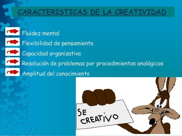 CARACTERISTICAS DE LA CREATIVIDAD Fluidez mental Flexibilidad de pensamiento Capacidad organizativa Resolución de problema...