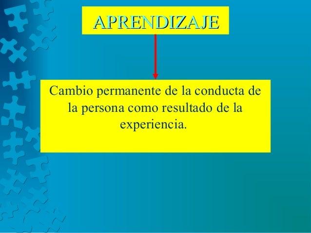 Cambio permanente de la conducta de la persona como resultado de la experiencia. APRENDIZAJEAPRENDIZAJE