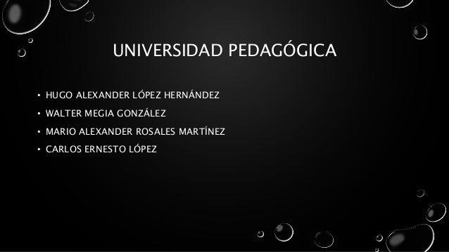 UNIVERSIDAD PEDAGÓGICA • HUGO ALEXANDER LÓPEZ HERNÁNDEZ • WALTER MEGIA GONZÁLEZ • MARIO ALEXANDER ROSALES MARTÍNEZ • CARLO...