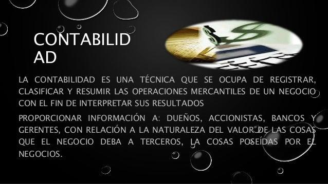 CONTABILID AD LA CONTABILIDAD ES UNA TÉCNICA QUE SE OCUPA DE REGISTRAR, CLASIFICAR Y RESUMIR LAS OPERACIONES MERCANTILES D...