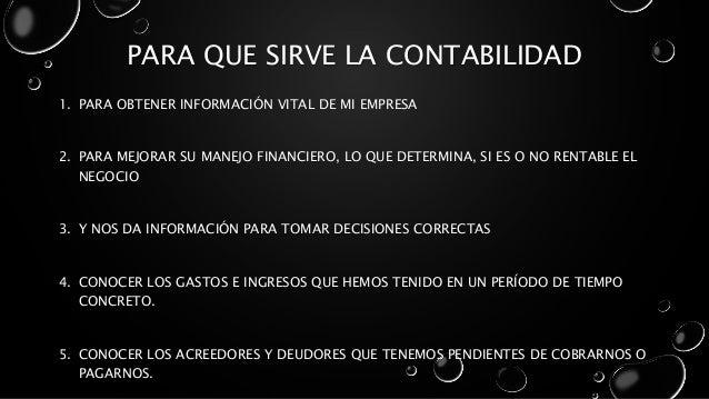 PARA QUE SIRVE LA CONTABILIDAD 1. PARA OBTENER INFORMACIÓN VITAL DE MI EMPRESA 2. PARA MEJORAR SU MANEJO FINANCIERO, LO QU...