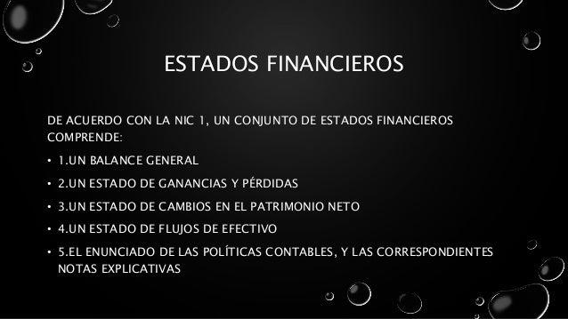 ESTADOS FINANCIEROS DE ACUERDO CON LA NIC 1, UN CONJUNTO DE ESTADOS FINANCIEROS COMPRENDE: • 1.UN BALANCE GENERAL • 2.UN E...
