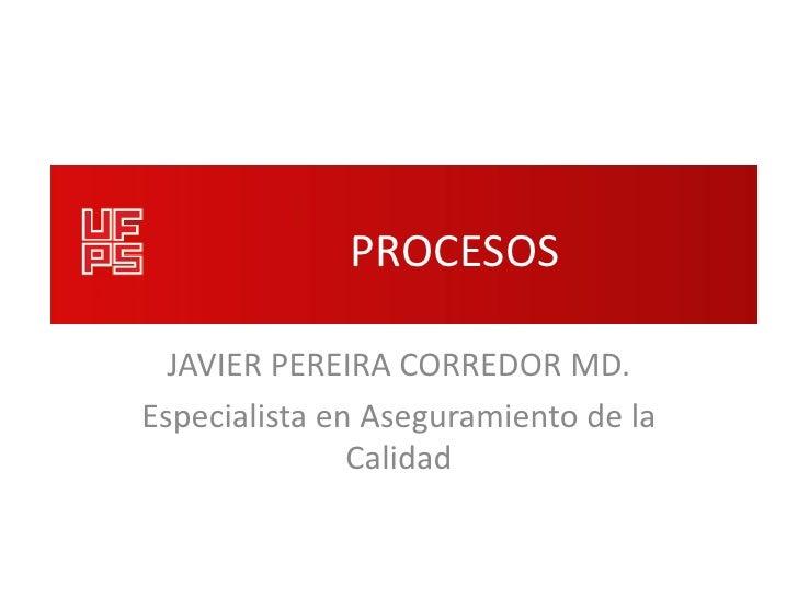 PROCESOS  JAVIER PEREIRA CORREDOR MD.Especialista en Aseguramiento de la               Calidad