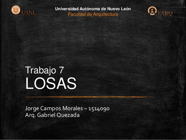 Universidad Autónoma de Nuevo León  Facultad de Arquitectura  Trabajo 7  LOSAS Jorge Campos Morales – 1514090 Arq. Gabriel...