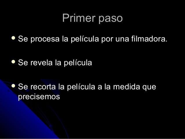 Primer paso Se   procesa la película por una filmadora. Se   revela la película Serecorta la película a la medida que p...