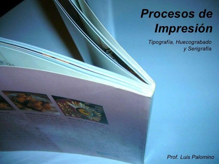 Procesos de Impresión Tipografía, Huecograbado y Serigrafía Prof. Luis Palomino