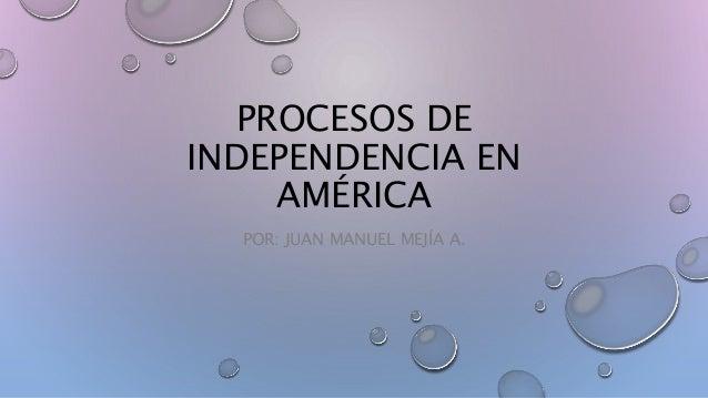 PROCESOS DE INDEPENDENCIA EN AMÉRICA POR: JUAN MANUEL MEJÍA A.