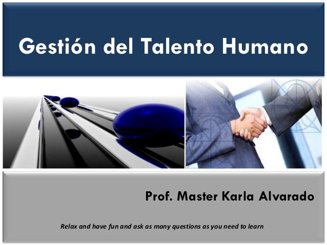 Gestión del Talento Humano  Prof. Master Karla Alvarado  Relax and have fun and ask as many questions as you need to learn