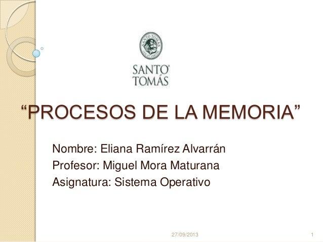 """PROCESOS DE LA MEMORIA"" Nombre: Eliana Ramírez Alvarrán Profesor: Miguel Mora Maturana Asignatura: Sistema Operativo 27/0..."