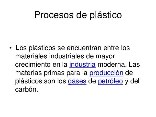 Procesos de plástico  • Los plásticos se encuentran entre los  materiales industriales de mayor  crecimiento en la industr...