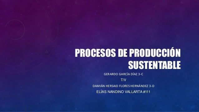 PROCESOS DE PRODUCCIÓN SUSTENTABLE GERARDO GARCÍA DÍAZ 3-C T/V DAMIÁN HERSAID FLORES HERNÁNDEZ 3-D ELÍAS NANDINO VALLARTA ...
