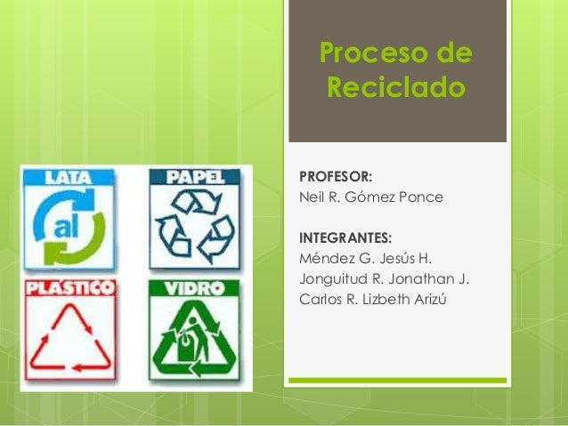 Proceso de  Reciclado  PROFESOR:  Neil R. Gómez Ponce  INTEGRANTES:  Méndez G. Jesús H.  Jonguitud R. Jonathan J.  Carlos ...