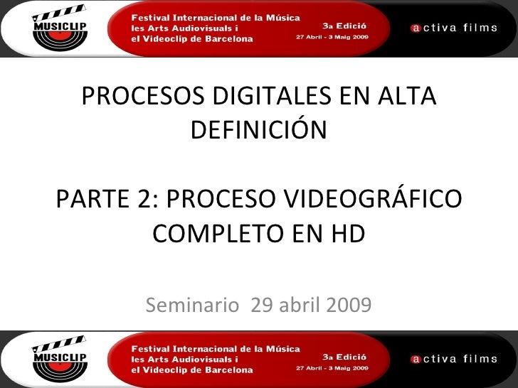 PROCESOS DIGITALES EN ALTA        DEFINICIÓNPARTE 2: PROCESO VIDEOGRÁFICO       COMPLETO EN HD      Seminario 29 abril 2009