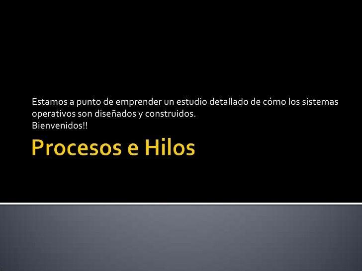 Procesos e Hilos<br />Estamos a punto de emprender un estudio detallado de cómo los sistemas operativos son diseñados y co...