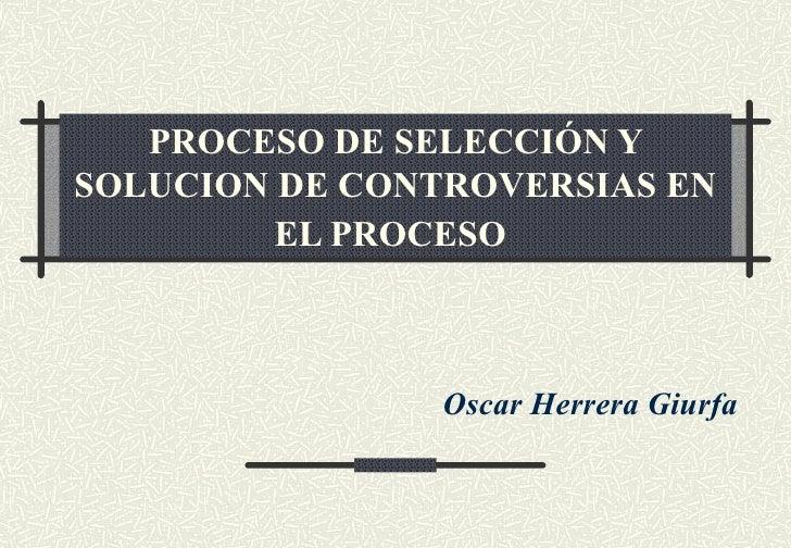 PROCESO DE SELECCIÓN YSOLUCION DE CONTROVERSIAS EN         EL PROCESO                Oscar Herrera Giurfa