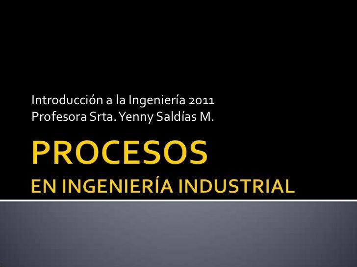 PROCESOS EN INGENIERÍA INDUSTRIAL<br />Introducción a la Ingeniería 2011<br />Profesora Srta. YennySaldías M.<br />