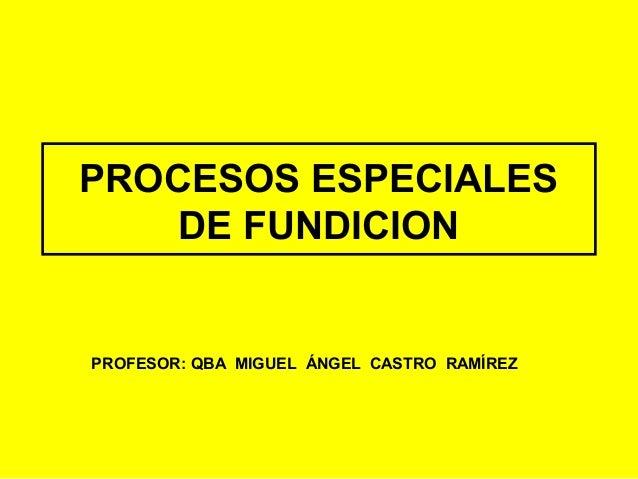 PROCESOS ESPECIALES    DE FUNDICIONPROFESOR: QBA MIGUEL ÁNGEL CASTRO RAMÍREZ