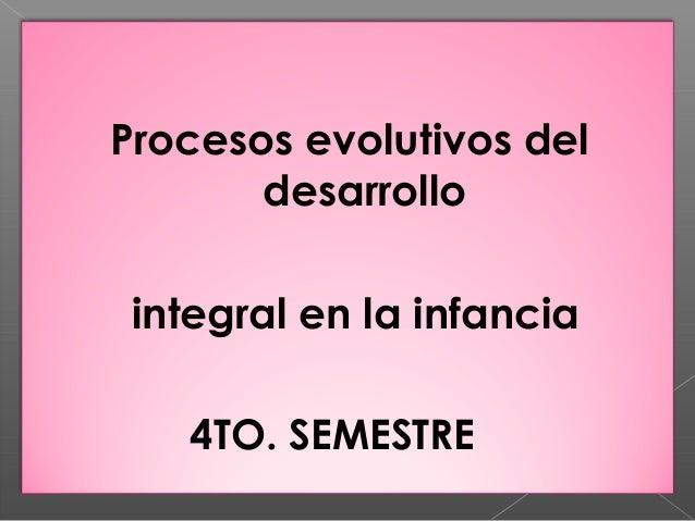 Procesos evolutivos del       desarrollo integral en la infancia   4TO. SEMESTRE